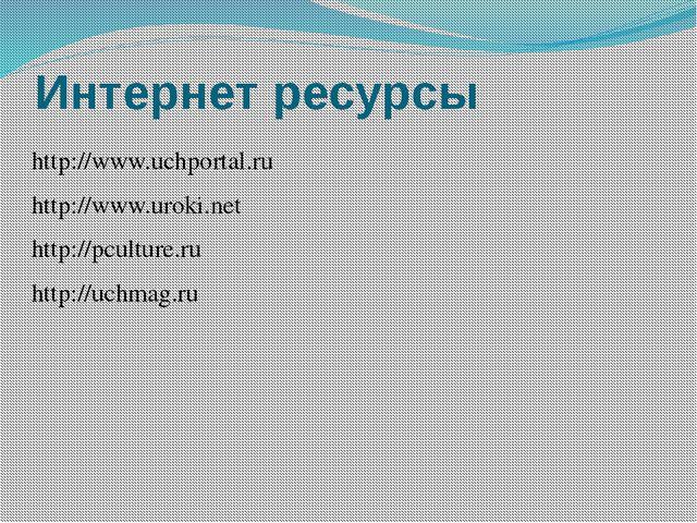 Интернет ресурсы http://www.uchportal.ru http://www.uroki.net http://pculture...