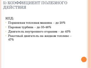 5) КОЭФФИЦИЕНТ ПОЛЕЗНОГО ДЕЙСТВИЯ КПД: Поршневая тепловая машина – до 20% Пар