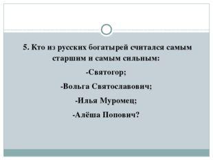 5. Кто из русских богатырей считался самым старшим и самым сильным: -Святого