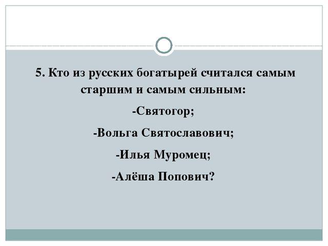 5. Кто из русских богатырей считался самым старшим и самым сильным: -Святого...