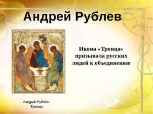Андрей Рублёв. Троица Икона «Троица» призывала русских людей к объединению Ан