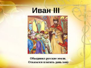 Объединил русские земли. Отказался платить дань хану Иван III