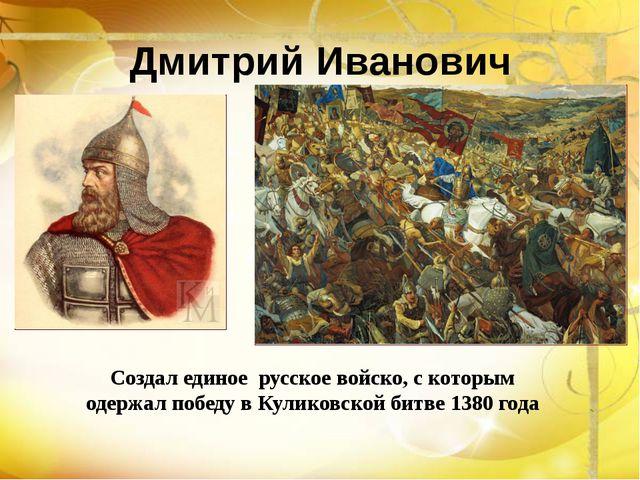 Создал единое русское войско, с которым одержал победу в Куликовской битве 13...