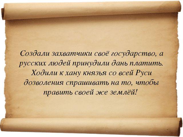 Создали захватчики своё государство, а русских людей принудили дань платить...