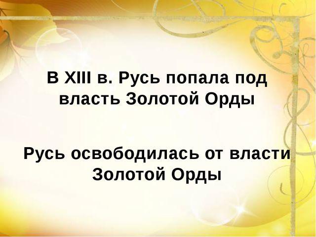 В XIII в. Русь попала под власть Золотой Орды Русь освободилась от власти Зо...