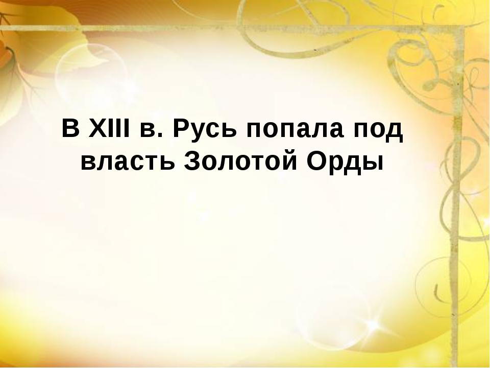 В XIII в. Русь попала под власть Золотой Орды