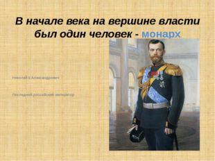 В начале века на вершине власти был один человек - монарх Николай II Александ