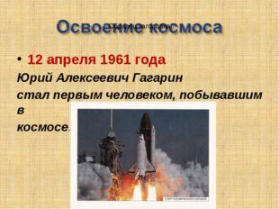12 апреля 1961 года Юрий Алексеевич Гагарин стал первым человеком, побывавшим