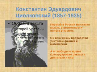 Константин Эдуардович Циолковский (1857-1935) Первый в России высказал мысль