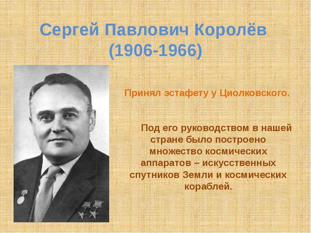 Сергей Павлович Королёв (1906-1966) Принял эстафету у Циолковского. Под его р...