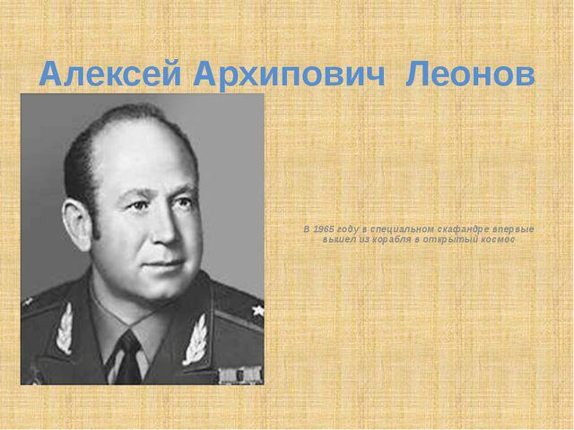 Алексей Архипович Леонов В 1965 году в специальном скафандре впервые вышел из...