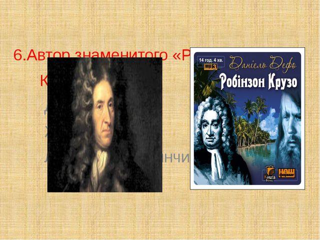6.Автор знаменитого «Робинзона Крузо» – … Даниэль Дефо; Жюль Верн; Леонардо д...