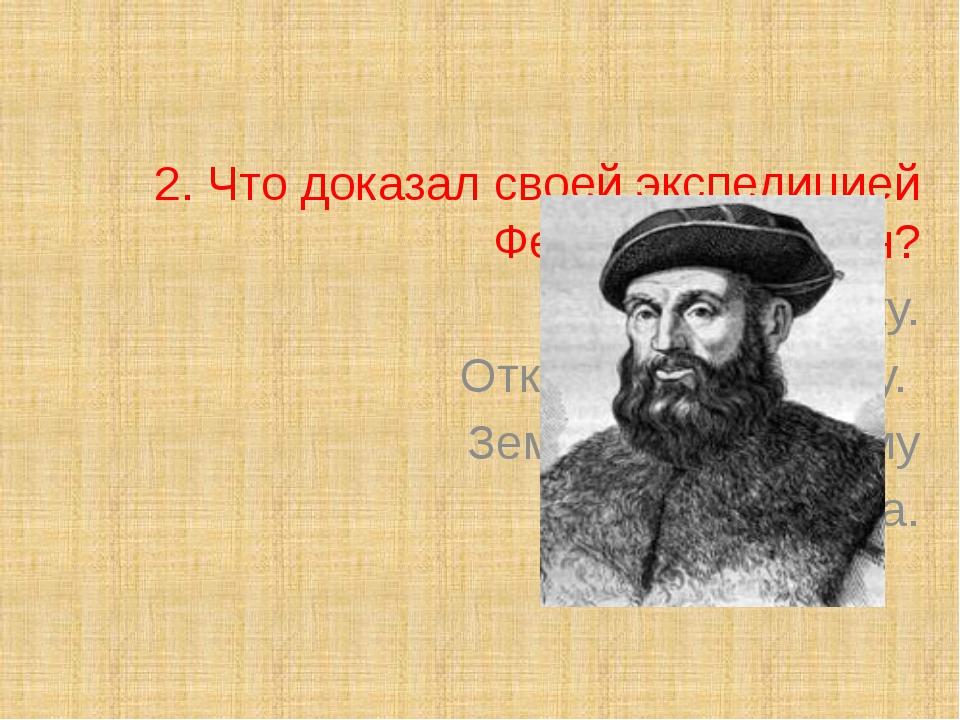 2. Что доказал своей экспедицией Фернан Магеллан? Открыл Америку. Открыл Ант...