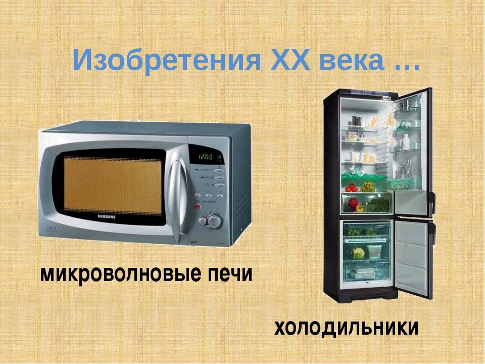 Изобретения ХХ века … микроволновые печи холодильники