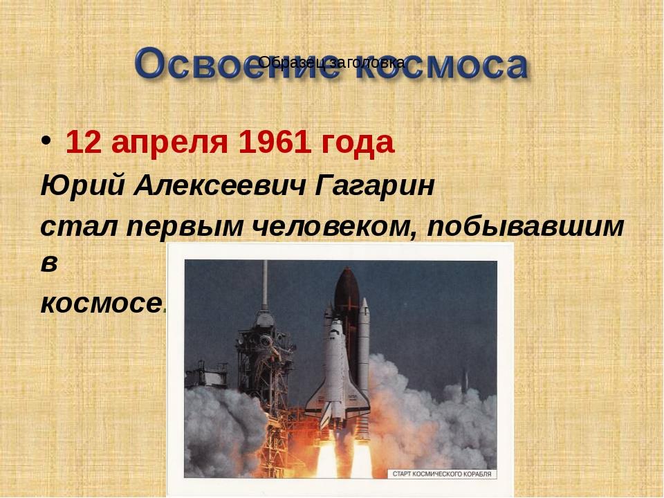 12 апреля 1961 года Юрий Алексеевич Гагарин стал первым человеком, побывавшим...