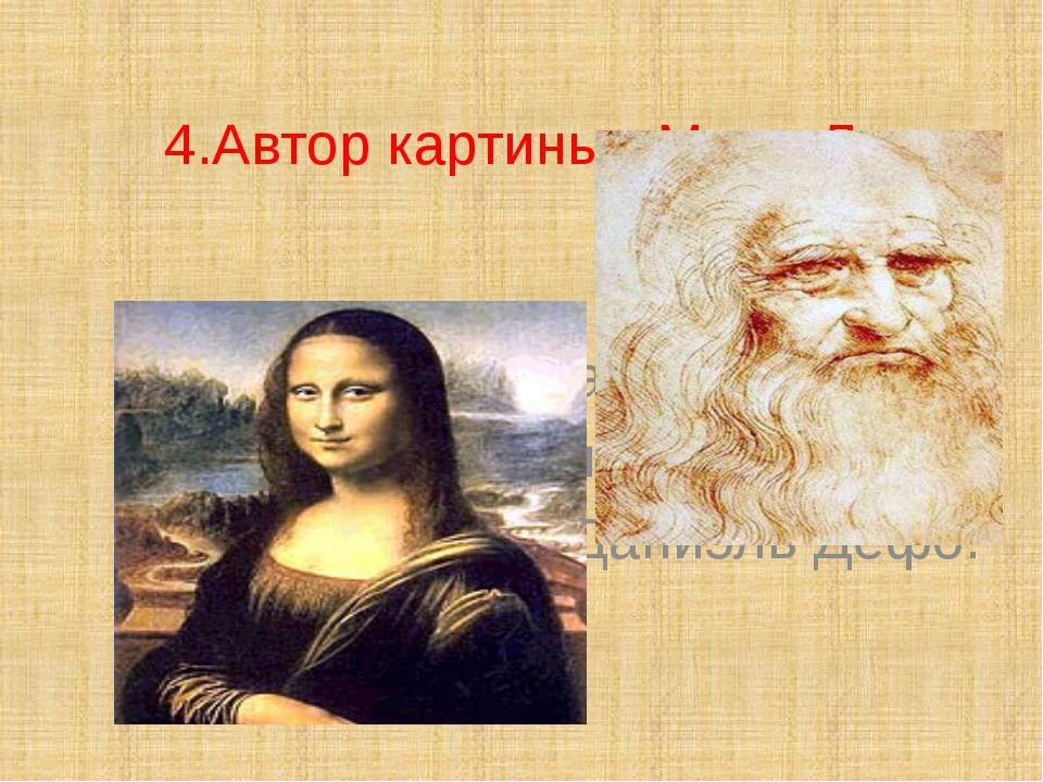 4.Автор картины «Мона Лиза» – … Санти; Леонардо да Винчи; Михаил Лазарев;...