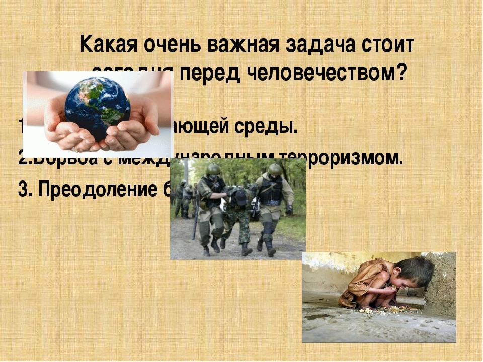 Какая очень важная задача стоит сегодня перед человечеством? Охрана окружающе...