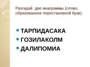 Разгадай две анаграммы (слово, образованное перестановкой букв). ТАРПИДАСАКА