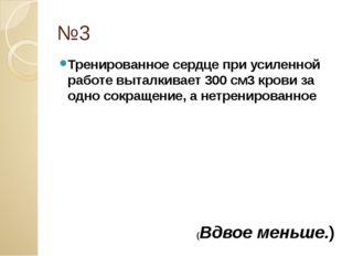 №3 Тренированное сердце при усиленной работе выталкивает 300 см3 крови за одн