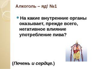 Алкоголь – яд! №1 На какие внутренние органы оказывает, прежде всего, негатив