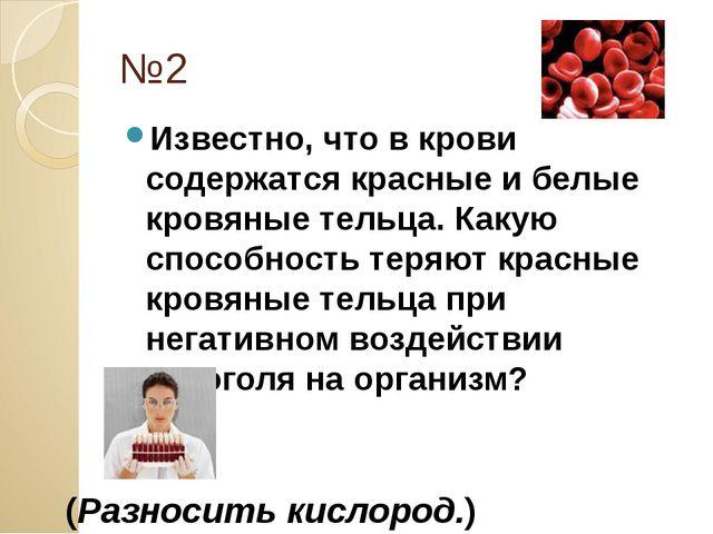 №2 Известно, что в крови содержатся красные и белые кровяные тельца. Какую сп...