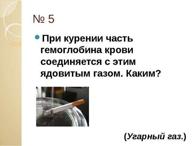 № 5 При курении часть гемоглобина крови соединяется с этим ядовитым газом. Ка...