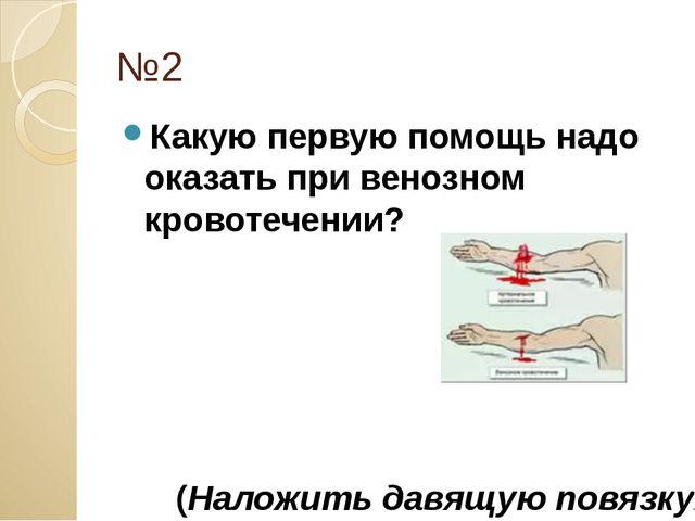 №2 Какую первую помощь надо оказать при венозном кровотечении? (Наложить давя...