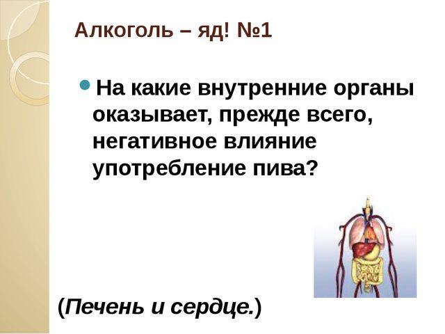 Алкоголь – яд! №1 На какие внутренние органы оказывает, прежде всего, негатив...