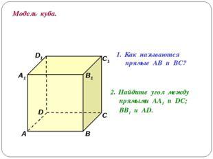 Модель куба. D1 В А1 А D С1 С В1 Как называются прямые АВ и ВС? Найдите угол