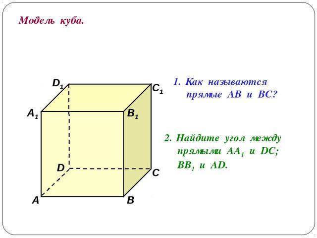Модель куба. D1 В А1 А D С1 С В1 Как называются прямые АВ и ВС? Найдите угол...