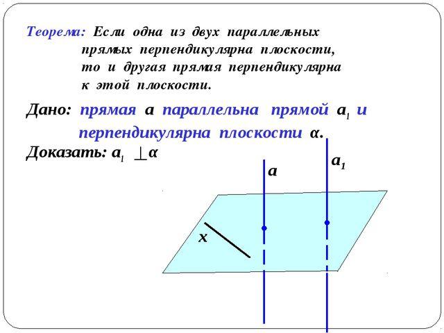 Теорема: Если одна из двух параллельных прямых перпендикулярна плоскости, то...