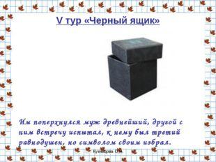 Кузнецова О.Н. V тур «Черный ящик» Им поперхнулся муж древнейший, другой с ни