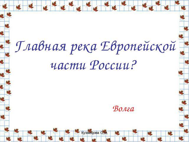 Кузнецова О.Н. Главная река Европейской части России? Волга Кузнецова О.Н.