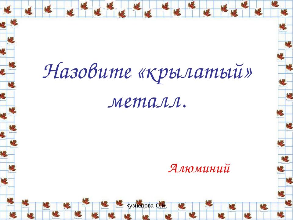 Кузнецова О.Н. Назовите «крылатый» металл. Алюминий Кузнецова О.Н.