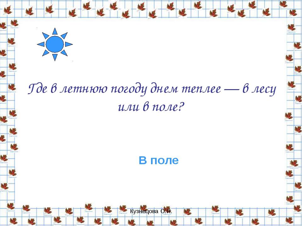 Кузнецова О.Н. Где в летнюю погоду днем теплее — в лесу или в поле? В поле Ку...
