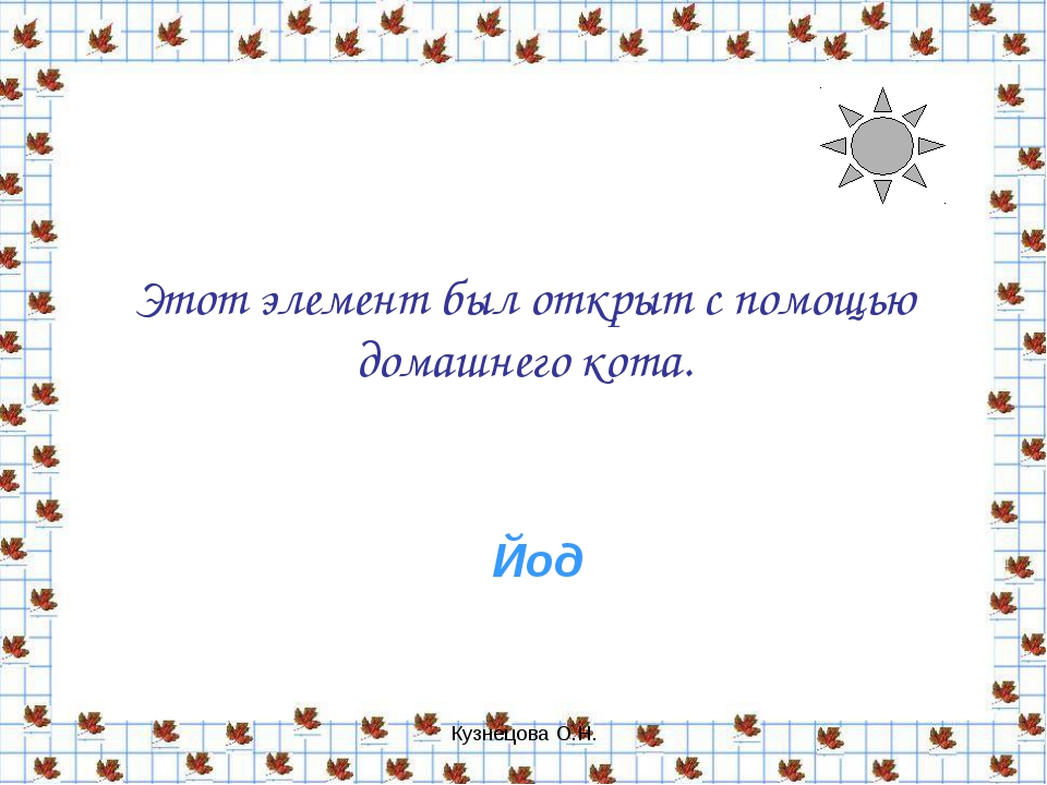 Кузнецова О.Н. Этот элемент был открыт с помощью домашнего кота. Йод Кузнецов...
