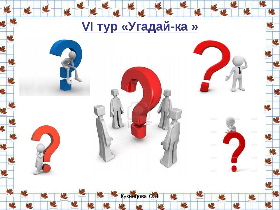 Кузнецова О.Н. VI тур «Угадай-ка » Кузнецова О.Н.