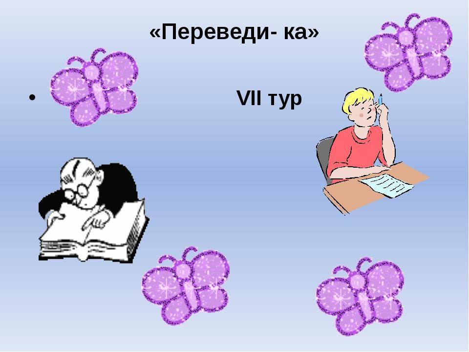«Переведи- ка» VII тур
