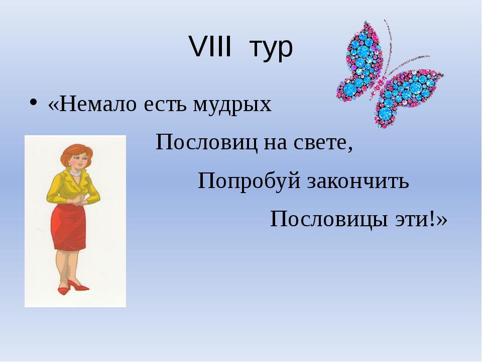 VIII тур «Немало есть мудрых Пословиц на свете, Попробуй закончить Пословицы...