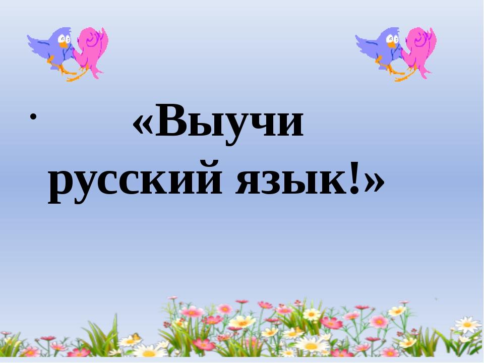 «Выучи русский язык!»