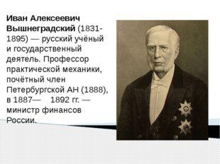 Иван Алексеевич Вышнеградский(1831-1895) — русский учёный и государственный