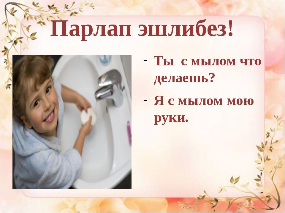 Парлап эшлибез! Ты с мылом что делаешь? Я с мылом мою руки.