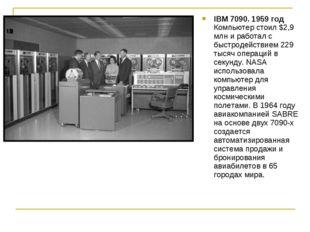 IBM 7090. 1959 год Компьютер стоил $2,9 млн и работал с быстродействием 229 т