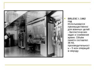 BRLESC I. 1962 год Использовался преимущественно для военных целей - баллисти