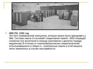 IBM 702. 1955 год Это был коммерческий компьютер, которые можно было арендова
