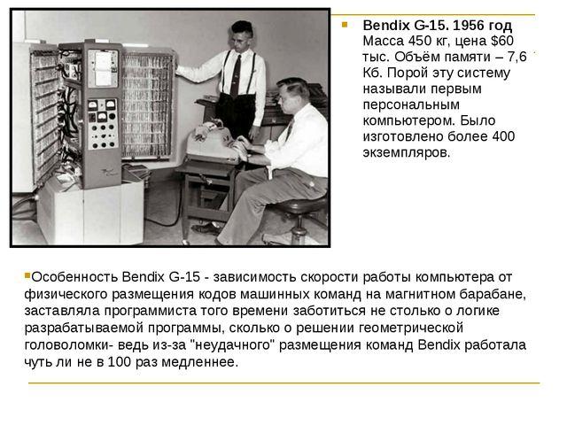 Bendix G-15. 1956 год Масса 450 кг, цена $60 тыс. Объём памяти – 7,6 Кб. Поро...