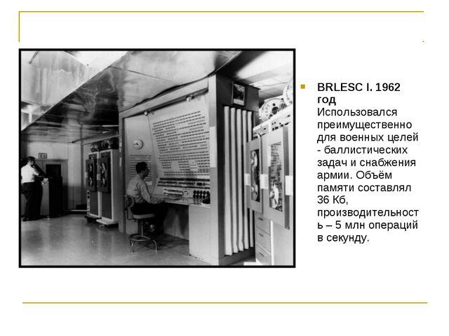 BRLESC I. 1962 год Использовался преимущественно для военных целей - баллисти...