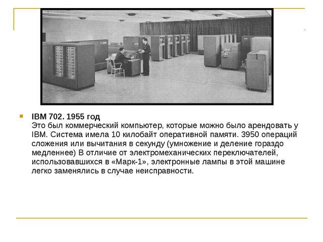IBM 702. 1955 год Это был коммерческий компьютер, которые можно было арендова...