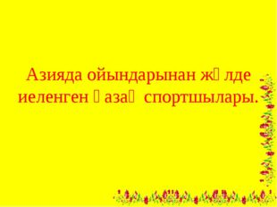 Азияда ойындарынан жүлде иеленген қазақ спортшылары.
