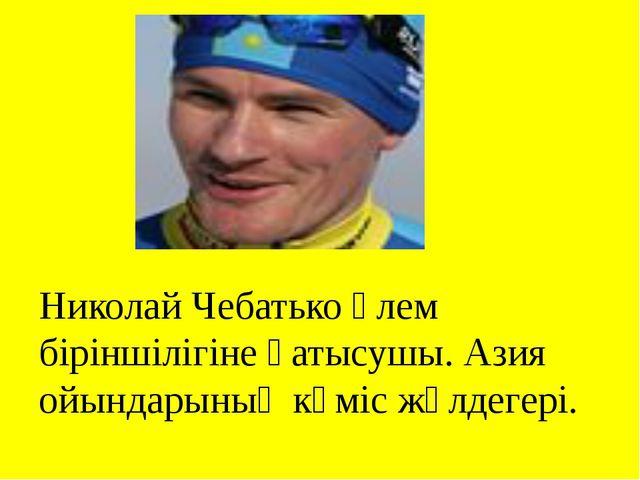 Николай Чебатько әлем біріншілігіне қатысушы. Азия ойындарының күміс жүлдегері.